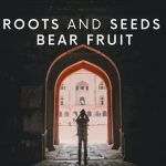 ROOTS AND SEEDS BEAR FRUIT